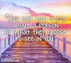 Quote: You can tell a lot about a person by what they choose to see in you. www.HealthyPlace.com