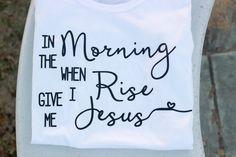 Women's In the morning when I rise give me Jesus T-shirt/ Christian apparel/ Women's Christian Shirt