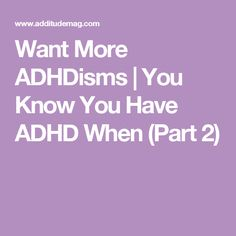 Want More ADHDisms | You Know You Have ADHD When (Part 2)