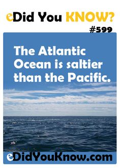 The Atlantic Ocean is saltier than the Pacific.  ► More: eDidYouKnow.com