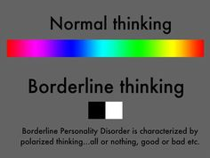 It's really hard to get out of the black and white thinking too. Borderline Personality Disorder (BPD)