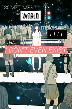 ~sometimes the world makes me feel that I don't even exist~