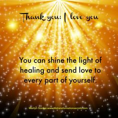 You can shine the light of healing and send love to every part of yourself.  This is a way to transform suffering and feel peace and wholeness.  Thank you; I love you Marilyn Gordon.www.lifetransformationsecrets.com