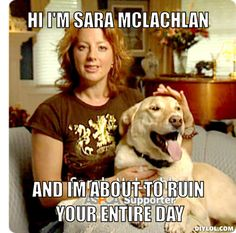 sara mclachlan...I always change the channel