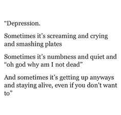 """""""Depression Sometimes it's screaming and crying and smashing plates Sometimes it's numbness and quiet and 'oh god why am I not dead?' And sometimes it's getting up anyways and staying alive, even if you don't want to"""""""