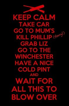 Keep calm and... take car, go to Mum's, kill Phillip, grab Liz, go to the Winchester, have a nice cold pint, and wait for all this to blow over. #ShaunoftheDead