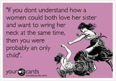 Funny Family Ecard: 'If you dont understand how a women could both love her sister and want to wring her neck at the same time, then you were probably an only child'.