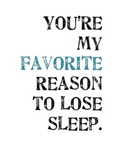 You're my favorite reason to lose sleep.