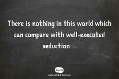 There is nothing in this world which can compare with well-executed seduction…