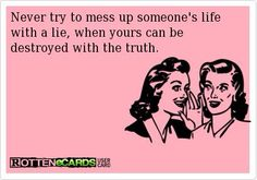 Never try to mess up someone's life with a lie, when yours can be destroyed with the truth. The truth will come out. You're not going to be happy. Great Quotes, Quotes To Live By, Me Quotes, Funny Quotes, Inspirational Quotes, Karma Quotes, Skank Quotes, Nosey People Quotes, Stalker Quotes