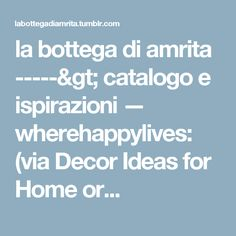 la bottega di amrita -----> catalogo e ispirazioni — wherehappylives:   (via Decor Ideas for Home or...