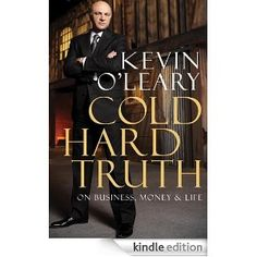 """Cold Hard Truth: On Business, Money & Life. Love the Dragon's Den TV Show + Kevin's """"cold hard truth"""" that he delivers to entrepreneurs every week. Some good lessons to be learned in this book including how he learned about investing + money from his Mom. It's always great to learn how people grow a small business into a big, huge entity."""