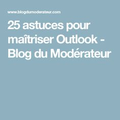 25 astuces pour maîtriser Outlook - Blog du Modérateur Microsoft Excel, Microsoft Office, Coaching, Blog, Internet, Tips, Google, Geek, Site Web