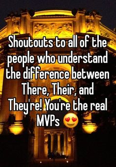 Shoutouts to all of the people who understand the difference between There, Their, and They're! You're the real MVPs