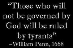 """""""Those who will not be governed by God will be ruled by tyrants"""" ~ William Penn, 1668"""