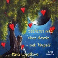 """SZERETET nélkül nincs oktatás-csak """"kiképzés"""". (Mariá Lopatkova)"""