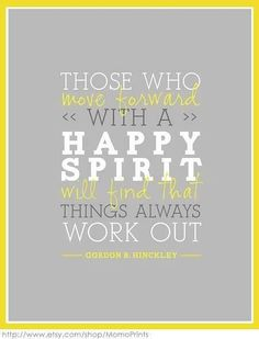Those who move forward with a HAPPY SPIRIT will find that things always work out Gordon B Hinkley