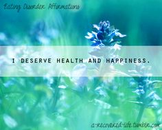 I deserve health and happiness.    Health and happiness does not come from any certain body type or size.