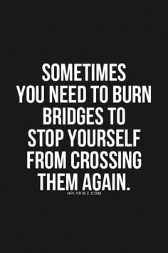 Best Inspirational Quotes About Life QUOTATION – Image : Quotes Of the day – Life Quote Sometimes you need to burn bridges to stop yourself from crossing them again. Sharing is Caring – Keep QuotesDaily up, share this quote ! Words Quotes, Me Quotes, Motivational Quotes, Inspirational Quotes, Sayings, Great Quotes, Quotes To Live By, It's Over Now, Burning Bridges