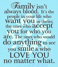 Family isn't always blood. it's the people in your life who want you in theirs; the ones who accept you for who you are. The ones who would ...