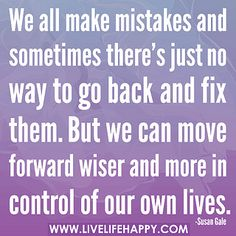 We all make mistakes and sometimes there's just no way to go back and fix them. But we can move forward wiser and more in control of our own lives. by deeplifequotes, via Flickr