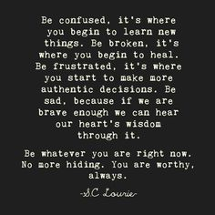Be confused. Be Broken. Be frustrated.  BE whatever you are RIGHT NOW. No more hiding. YOU ARE WORTHY. ALWAYS!