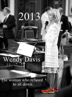 """Texas State Senator Wendy Davis powerhouse, feminist superhero and filibustering pro-choice -for women to have the right to choose- their bodies, their choices. best quote: """"LAWMAKERS, EITHER GET OUT OF THE VAGINA BUSINESS, OR GO TO MEDICAL SCHOOL."""""""