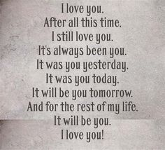 I love you my Honey! After all this time, I still love you. It's always been you. It was you yesterday, It was you today, It will be you tomorrow. And for the rest of my life, It will be you. I love you! The Words, Love Quotes For Him, Cute Quotes, I Still Love You Quotes, Hubby Quotes, Cowboy Love Quotes, Love Your Husband Quotes, Only You Quotes, Love My Husband