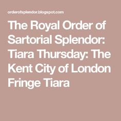 The Royal Order of Sartorial Splendor: Tiara Thursday: The Kent City of London Fringe Tiara