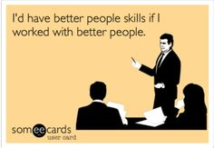 I'd have better people skills if I worked with better people. SomeeCards, eCards, lol this had me lol for a while. Work Memes, Work Quotes, Work Funnies, Haha Funny, Lol, Funny Stuff, Funny Work, Funny Things, Funny Shit