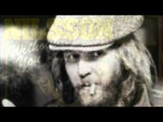 Without You~ Harry Nilsson  (original: Badfinger)  most folk think this was Nilsson's but nope.  Harry Nilsson - the voice of angel