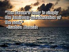 """""""The dancer's body is simply the luminous manifestation of the soul.""""  -Isadora Duncan #dance #quote"""