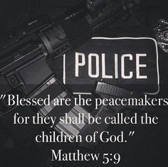 Matthew 5:9.  I thank God every day for My Officer. My daddy and I just had this conversation yesterday:)