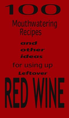 Leftover Red Wine - 100 recipes and ideas for using up leftover wine (if you have it!)