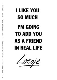I like you so much, I'm going to add you as a friend in real life. - Loesje