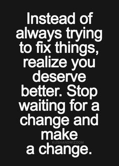 Instead of always trying to fix things, realize you deserve better.