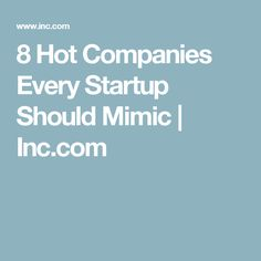 8 Hot Companies Every Startup Should Mimic | Inc.com