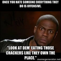 "Kevin Hart Wait - once you hate someone everything they do is offensive. ""Look at dem' eating those crackers like they own the place."""