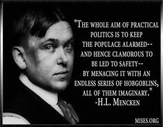 False Flag.......The whole aim of practical politics is to keep the populace alarmed - hence clamorous to be led to safety.  By menacing it with an endless series of hobgoblins, all of them imaginary,  ~ H L Mencken