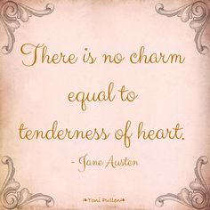 """There is no charm equal to tenderness of heart"" -Jane Austen"