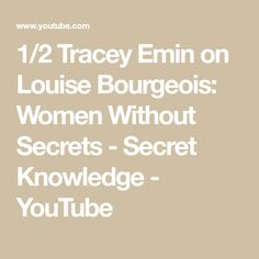1/2 Tracey Emin on Louise Bourgeois: Women Without Secrets - Secret Knowledge - YouTube