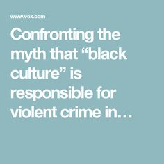"Confronting the myth that ""black culture"" is responsible for violent crime in…"