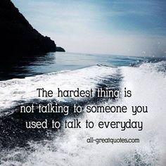 The hardest thing is not taking to someone you used to talk to everyday.  <3