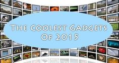 The Coolest Gadgets Of 2015