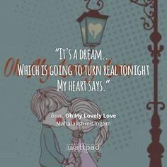 """It's a dream... Which is going to turn real tonight  My heart says."" - from Oh My Lovely Love (on Wattpad) https://www.wattpad.com/453521394?utm_source=ios&utm_medium=pinterest&utm_content=share_quote&wp_page=quote&wp_uname=MahalakshmiLingam&wp_originator=oXbxDTLN3QCj6BZpkPdlPWMeRG2Ey99ZcOz5WmuCO%2FdDOfRun%2BTfII8gFhgPve4EYGeA1X1CJpSzwuRnSgnkQCaNVdDidVYFFLV3sR%2Fm0zCC4vQrP5uElNf3pQUQfX%2Fi #quote #wattpad"