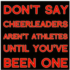 sick and tired of people saying, cheer leading isn't a sport. Really?!, I would like to see you lift a girl above your head and hold her there and throw her, with a smile on your face the whole time.