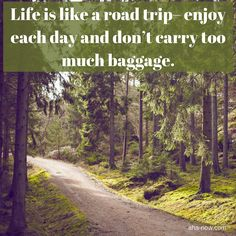 ~ Life is like a road trip - enjoy each day and don't carry too much baggage. ~