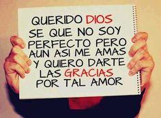Querido Dios… Se que no soy perfecto pero aun así, me amas y quiero darte las gracias por tal amor.