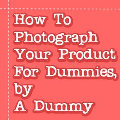 How To Photograph Your Product For Dummies, by A Dummy « DiY crafts, free sewing tutorials & kickass clothing patterns – WhatTheCraft.com