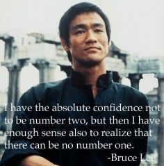 I have the absolute confidence not to be number two, but then I have enough sense also to realize that there can be no number one. -Bruce Lee - http://whowasbrucelee.com/?p=194